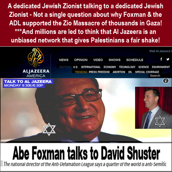 The Arabic Network which prides itself on fair treatment of both sides of the Palestinian-Israeli conflict - Has a Jewish/Zionist anchor that interviews Zionist fanatic Abe Foxman and does not ask a single tough question such as his support for Israel's Gaza massacres. But, when Dr. Duke was interviewed he tried to suppress his facts about Zionist influence over global media!