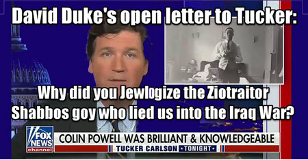 Dr Duke & Dr Slattery – Dr Duke's open letter to Tucker asking why he Jewlogized Colon  Powell, the affirmative action, Shabbos goy (boy), ZioTraitor who lied us into the Iraq War?